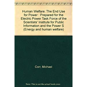 003: Human Welfare: The End Use for Power : Prepared for the Electric Power Task Force of the Scientists' Institute for Public Information and the Power S (Energy and human welfare)