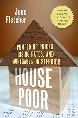 House Poor: Pumped Up Prices, Rising Rates, and Mortgages on Steroids: How to Survive the Coming Housing Crisis