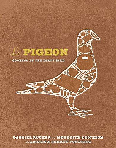 Le Pigeon: Cooking at the Dirty Bird by Gabriel Rucker, Meredith Erickson, Lauren Fortgang, Andrew Fortgang