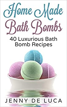 Luxurious Bath Bombs - 40 Bath Bomb Recipes: Simply DIY Recipes For Relaxation or Profit (Luxury Homemade Beauty Products Book 1) by [De Luca, Jenny]