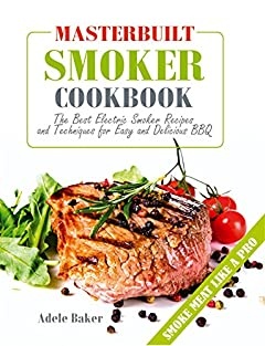 Masterbuilt Smoker Cookbook: The Best Electric Smoker Recipes and Technique for Easy and Delicious BBQ (Electric Smoker Cookbook, Smoking Meat Cookbook, The Best BBQ Recipes)