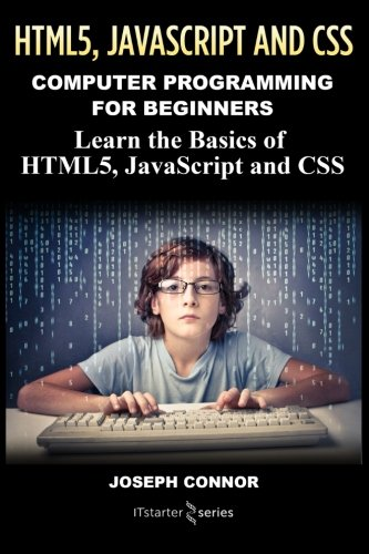 Programming: Computer Programming For Beginners: Learn The Basics Of HTML5, JavaScript & CSS (Coding, C Programming, Java Programming, Web Design, JavaScript, Python, HTML and CSS) by CreateSpace Independent Publishing Platform