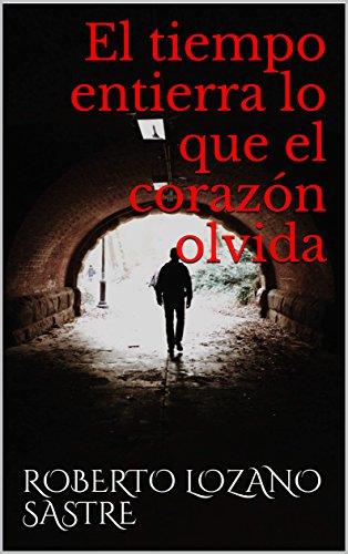 El tiempo entierra lo que el corazón olvida por Roberto Lozano Sastre