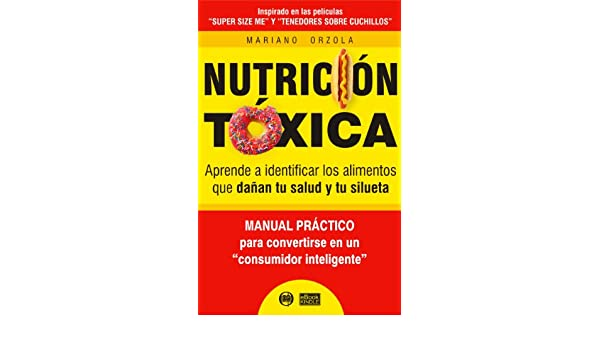 Amazon.com: NUTRICIÓN TÓXICA - Aprende a identificar los alimentos que dañan tu salud y tu silueta (Spanish Edition) eBook: Mariano Orzola: Kindle Store