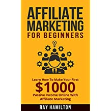 Affiliate Marketing: Learn How To Make Your First $1000 Passive Income Online (affiliate marketing for beginners, make money online, affiliate program, internet marketing, work from home)