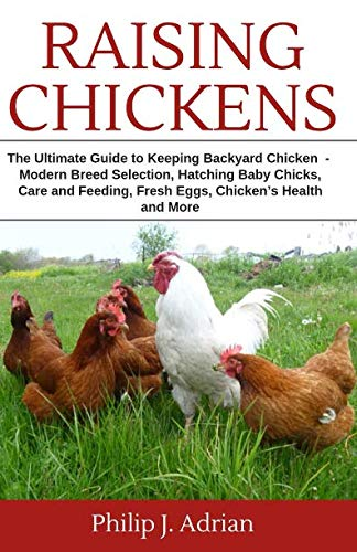 Raising Chickens: The Ultimate Guide to Keeping Backyard Chickens - Modern Breed Selection, Hatching Baby Chicks, Feeding and Caring for Your Flocks, Fresh Eggs, Chicken's Health and More.