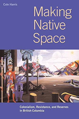 Making Native Space: Colonialism, Resistance, and Reserves in British Columbia (Brenda and David McLean Canadian Studies)