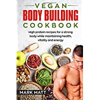 Vegan Bodybuilding Cookbook: 100 high protein recipes for a strong body while maintaining health, vitality and energy
