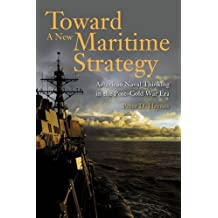 Toward a New Maritime Strategy: American Naval Thinking in the Post-Cold War Era