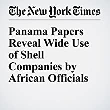 Panama Papers Reveal Wide Use of Shell Companies by African Officials Other by Scott Shane Narrated by Caroline Miller