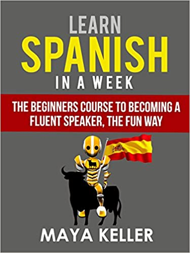 Learn spanish in a week the beginners course to becoming a fluent learn spanish in a week the beginners course to becoming a fluent speaker the fun way updated version 21st march 2017 kindle edition by maya keller fandeluxe Choice Image
