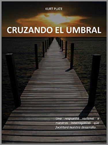 CRUZANDO EL UMBRAL: Una respuesta racional a nuestras interrogantes que facilitará nuestro desarrollo (Spanish Edition)