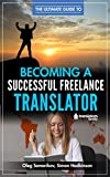 The Ultimate Guide to Becoming a Successful Freelance Translator: Written by translators for translators