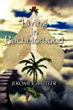 Living in Bachelorhood, Jerome E. Butler, 1609763645