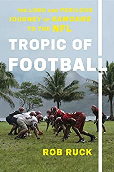 Tropic of Football: The Long and Perilous Journey of Samoans to the NFL by [Ruck, Rob]