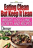 Weight Loss: Clinic Secrets and Recipes - Eating Clean - But Keep It Lean.: Dinner: Real Weight Loss Clinic Programme from 5 London weight loss clinics. ... Recipes - Eating Clean But Keep It Lean)