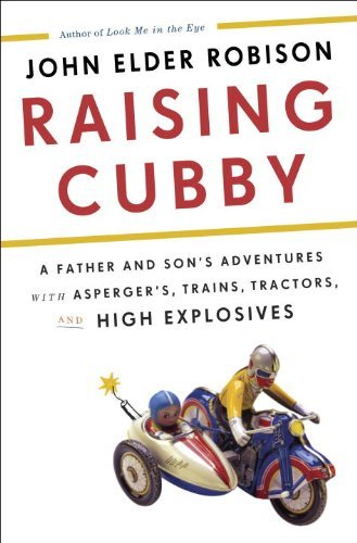 Raising Cubby: A Father and Son's Adventures with Asperger's, Trains, Tractors, and High Explosives by John Elder Robison (2013-03-12)