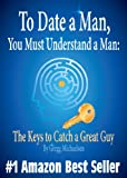To Date a Man, You Must Understand a Man: The Keys to Catch...