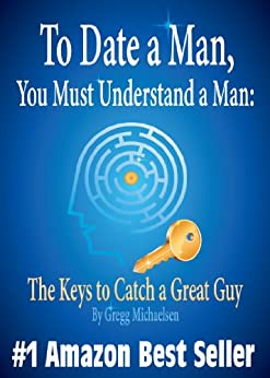 To Date a Man, You Must Understand a Man: The Keys to Catch a Great Guy (Relationship and Dating Advice for Women Book 7) by [Michaelsen, Gregg]