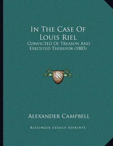 In The Case Of Louis Riel: Convicted Of Treason And Executed Therefor (1885) PDF