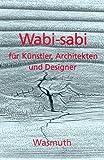 Wabi-sabi für Künstler, Architekten und Designer: Japans Philosophie der Bescheidenheit