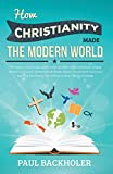 How Christianity Made The Modern World - The Legacy of Christian Liberty: How the Bible Inspired Freedom, Shaped Western Civilization, Revolutionized Human Rights, Transformed Democracy and...Heritage