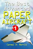 The Best Advanced Paper Aircraft Book 1, Carmel D. Morris, 1466402466