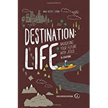 Destination: Life: Navigating Your Future with Jesus