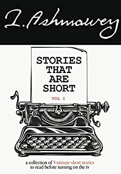 Stories That Are Short Vol 1: A Collection of 5-Minute Short Stories to Read Before Turning on the TV by [Ashmawey, I.]
