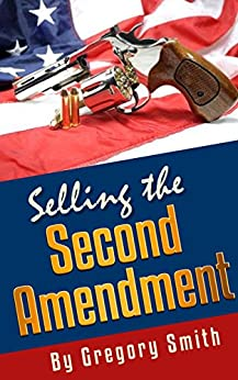 Selling the Second Amendment: How to promote the Right to Keep and Bear Arms to the Masses. by [Smith, Gregory]