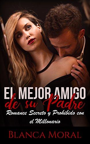 El Mejor Amigo de su Padre: Romance Secreto y Prohibido con el Millonario (Novela Romántica y Erót