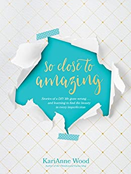 So Close to Amazing: Stories of a DIY Life Gone Wrong . . . and Learning to Find the Beauty in Every Imperfection by [Wood, KariAnne]