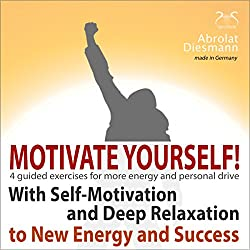Motivate Yourself! With Self-Motivating Exercises and Deep Relaxation to New Energy and Success