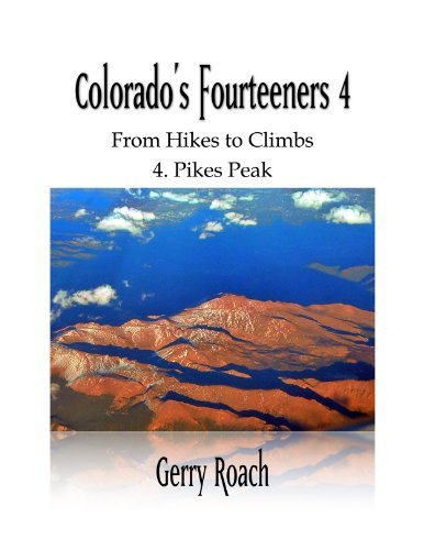 Colorado's Fourteeners 4: From Hikes to Climbs (Pikes Peak) (Hiking Pikes Peak)