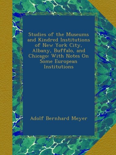Studies of the Museums and Kindred Institutions of New York City, Albany, Buffalo, and Chicago: With Notes On Some European Institutions pdf epub