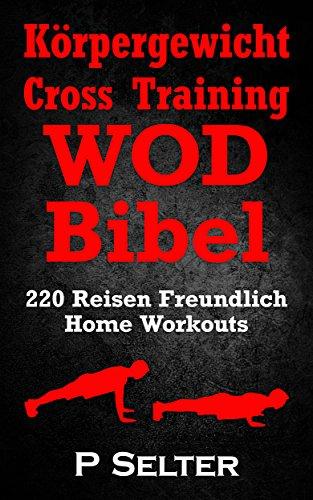 Körpergewicht Cross Training WOD Bibel: 220 Reisen Freundlich Home Workouts (Bodyweight Training, Kettlebell Workouts, Strength Training, Build Muscle, ... Home Workout, Gymnastics) (German Edition)