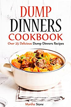 Dump Dinners Cookbook: Over 25 Delicious Dump Dinners Recipes by [Stone, Martha]