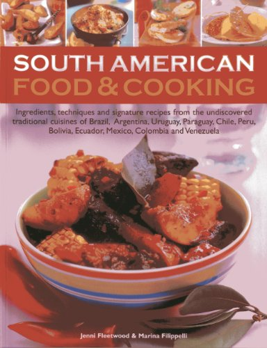 South American Food & Cooking: Ingredients, Techniques And Signature Recipes FroThe Traditional Cuisines Of Brazil, Argentina, Uruguay, Paraguay, ... Ecuador, Mexico, Colombia And Venezuela by Jenni Fleetwood, Marina Filippelli