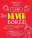 img - for I Am Never Bored: The Best Ever Craft and Activity Book for Kids: 150 Great Ideas for Kids to Do When There is Nothing to Do book / textbook / text book