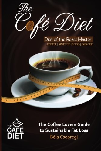 The Café Diet: The Coffee Lovers Guide to Sustainable Fat Loss pdf