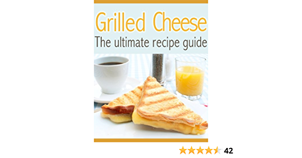 Grilled Cheese: The Ultimate Recipe Guide