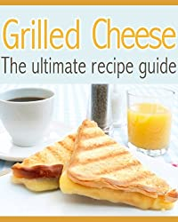 Grilled Cheese :The Ultimate Recipe Guide - Delicious & Best Selling Recipes (English Edition)