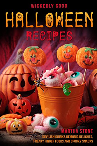 Wickedly Good Halloween Recipes: Devilish Drinks, Demonic Delights, Freaky Finger Foods and Spooky Snacks - for your Monster -