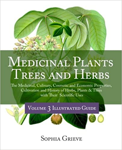 Medicinal Plants, Trees and Herbs (Vol. 3): The Medicinal, Culinary, Cosmetic and Economic Properties, Cultivation and History of Herbs, Plants & Trees with Their Scientific Uses (Volume 3)