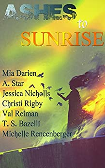 Ashes to Sunrise by [Darien, Mia, Star, A., Nicholls, Jessica, Rigby, Christi, Bazelli, T. S., Reiman, Val, Rencenberger, Michelle]