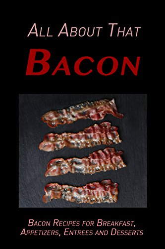 All About That Bacon: Bacon Recipes for Breakfast, Appetizers, Entrees, Sides and Dessert by [Schwartz, Samantha]