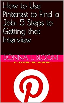 How to Use Pinterest to Find a Job: 5 Steps to Getting that Interview by [Bloom, Donna L.]