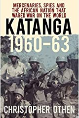Katanga 1960-63: Mercenaries, Spies and the African Nation that Waged War on the World by Christopher Othen (2015-12-01)
