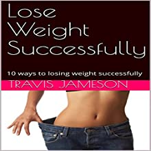 Lose Weight Successfully: 10 Ways to Losing Weight Successfully Audiobook by Travis Jameson Narrated by JD Kelly