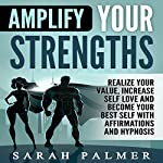 Amplify Your Strengths: Realize Your Value, Increase Self Love and Become Your Best Self with Affirmations and Hypnosis | Sarah Palmer